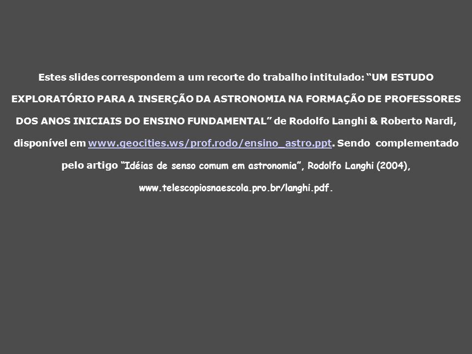 Estes slides correspondem a um recorte do trabalho intitulado: UM ESTUDO EXPLORATÓRIO PARA A INSERÇÃO DA ASTRONOMIA NA FORMAÇÃO DE PROFESSORES DOS ANOS INICIAIS DO ENSINO FUNDAMENTAL de Rodolfo Langhi & Roberto Nardi, disponível em www.geocities.ws/prof.rodo/ensino_astro.ppt.