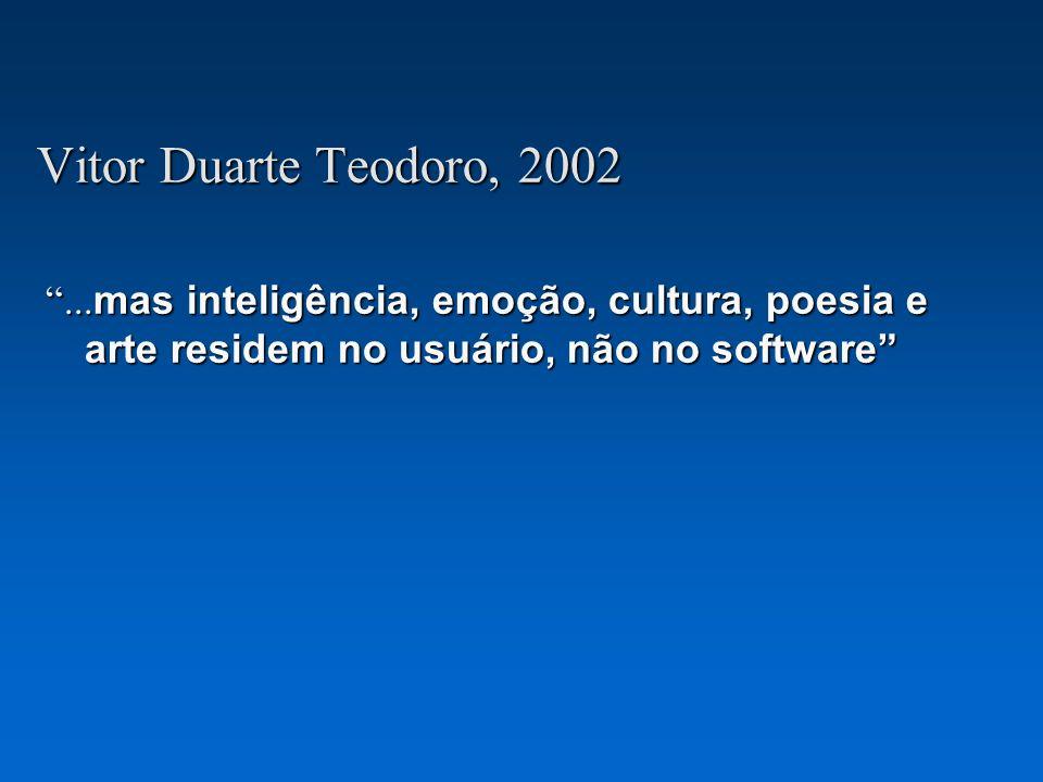 Vitor Duarte Teodoro, 2002 ...mas inteligência, emoção, cultura, poesia e arte residem no usuário, não no software
