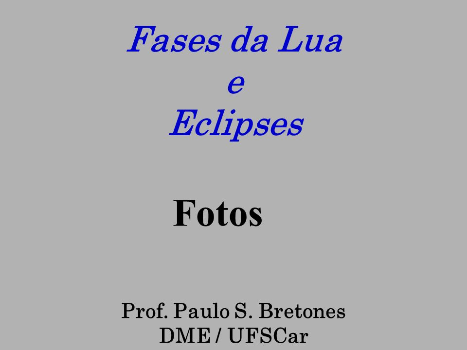 Fases da Lua e Eclipses Fotos Prof. Paulo S. Bretones DME / UFSCar