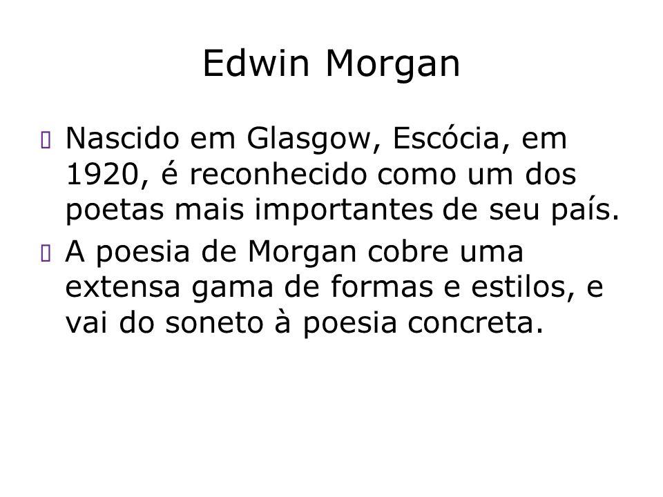 Edwin Morgan Nascido em Glasgow, Escócia, em 1920, é reconhecido como um dos poetas mais importantes de seu país.