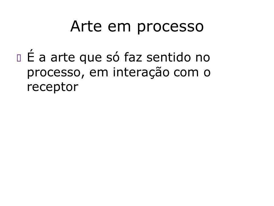 Arte em processo É a arte que só faz sentido no processo, em interação com o receptor