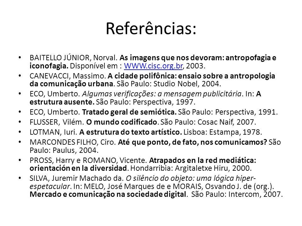 Referências: BAITELLO JÚNIOR, Norval. As imagens que nos devoram: antropofagia e iconofagia. Disponível em : WWW.cisc.org.br, 2003.
