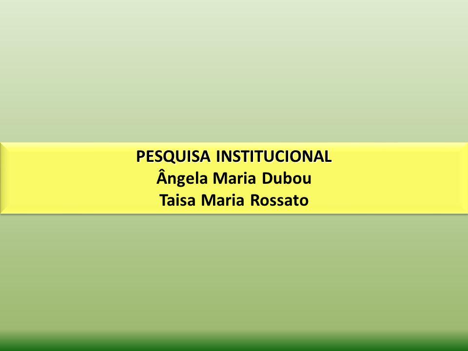 PESQUISA INSTITUCIONAL Ângela Maria Dubou Taisa Maria Rossato