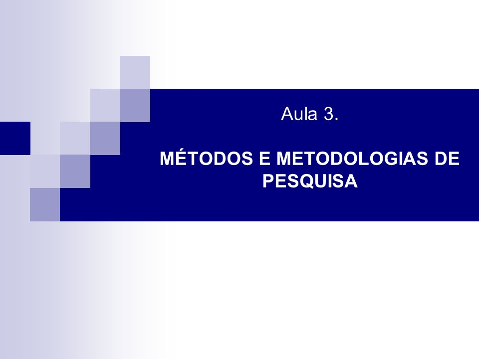 Aula 3. MÉTODOS E METODOLOGIAS DE PESQUISA
