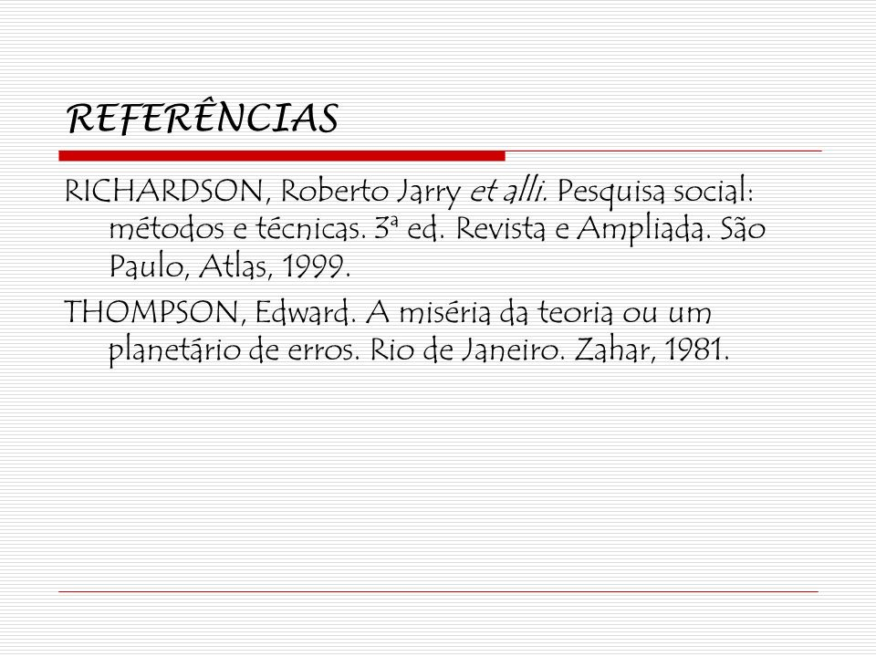 REFERÊNCIAS RICHARDSON, Roberto Jarry et alli. Pesquisa social: métodos e técnicas. 3ª ed. Revista e Ampliada. São Paulo, Atlas, 1999.
