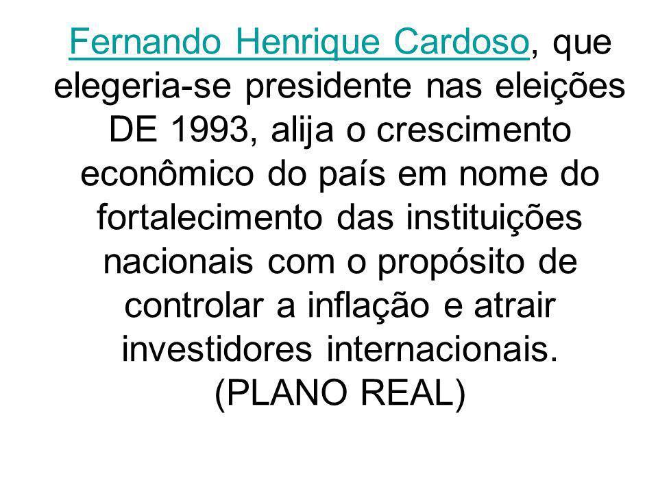 Fernando Henrique Cardoso, que elegeria-se presidente nas eleições DE 1993, alija o crescimento econômico do país em nome do fortalecimento das instituições nacionais com o propósito de controlar a inflação e atrair investidores internacionais.