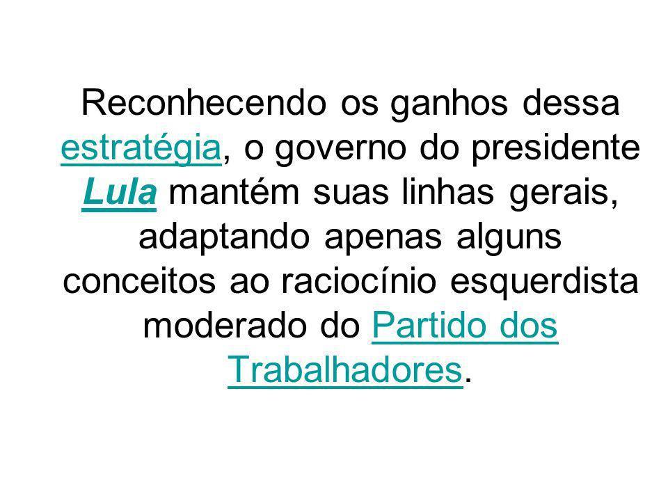 Reconhecendo os ganhos dessa estratégia, o governo do presidente Lula mantém suas linhas gerais, adaptando apenas alguns conceitos ao raciocínio esquerdista moderado do Partido dos Trabalhadores.