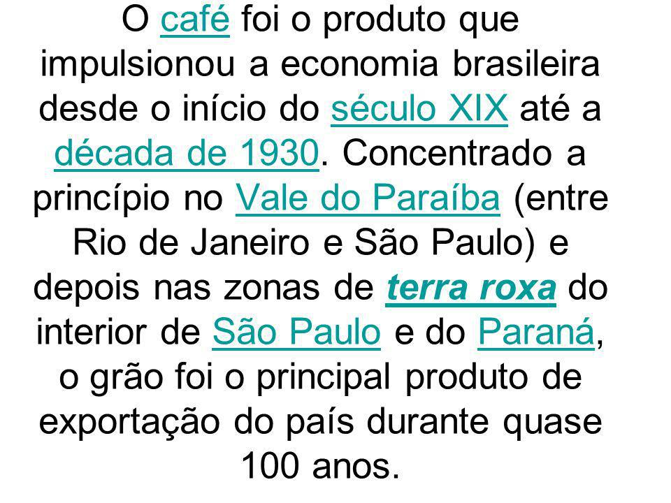 O café foi o produto que impulsionou a economia brasileira desde o início do século XIX até a década de 1930.