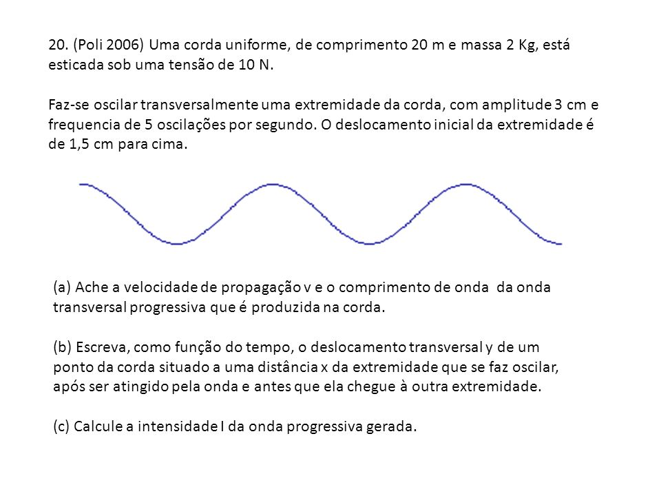20. (Poli 2006) Uma corda uniforme, de comprimento 20 m e massa 2 Kg, está esticada sob uma tensão de 10 N.