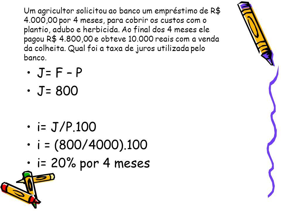J= F – P J= 800 i= J/P.100 i = (800/4000).100 i= 20% por 4 meses