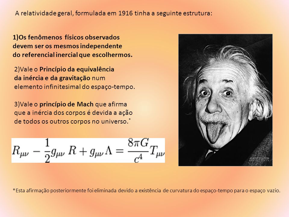 A relatividade geral, formulada em 1916 tinha a seguinte estrutura:
