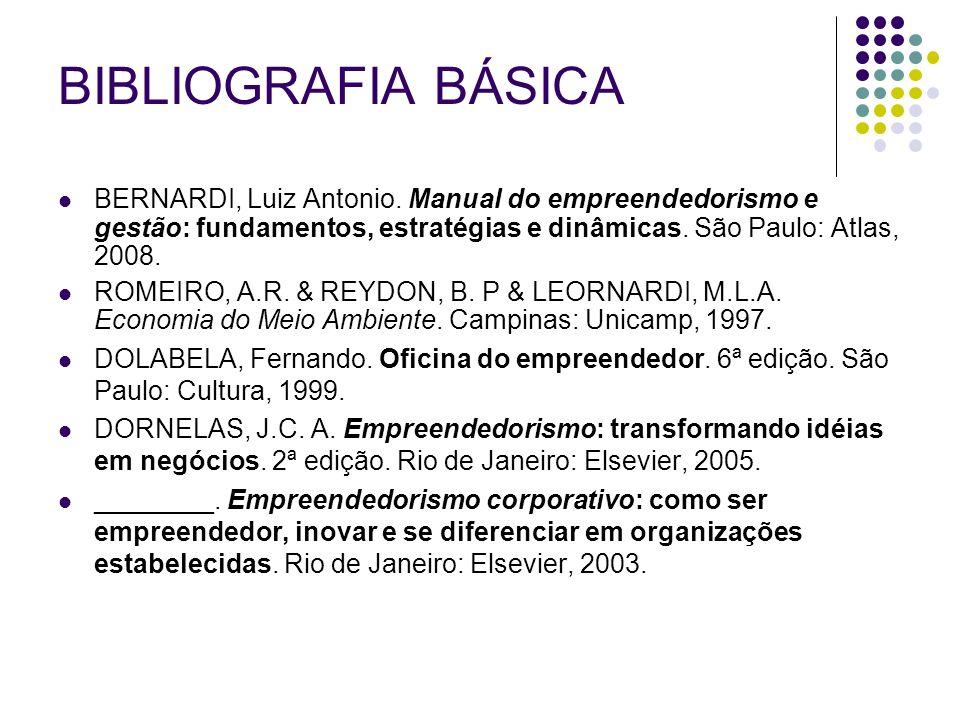 BIBLIOGRAFIA BÁSICA BERNARDI, Luiz Antonio. Manual do empreendedorismo e gestão: fundamentos, estratégias e dinâmicas. São Paulo: Atlas, 2008.