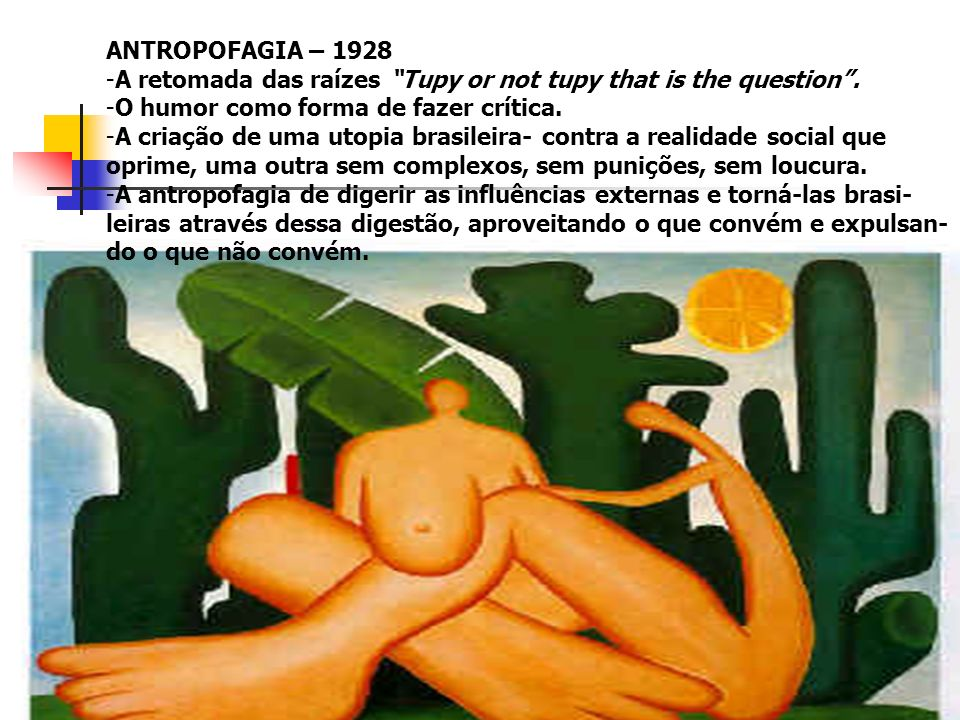 ANTROPOFAGIA – 1928 A retomada das raízes Tupy or not tupy that is the question . O humor como forma de fazer crítica.