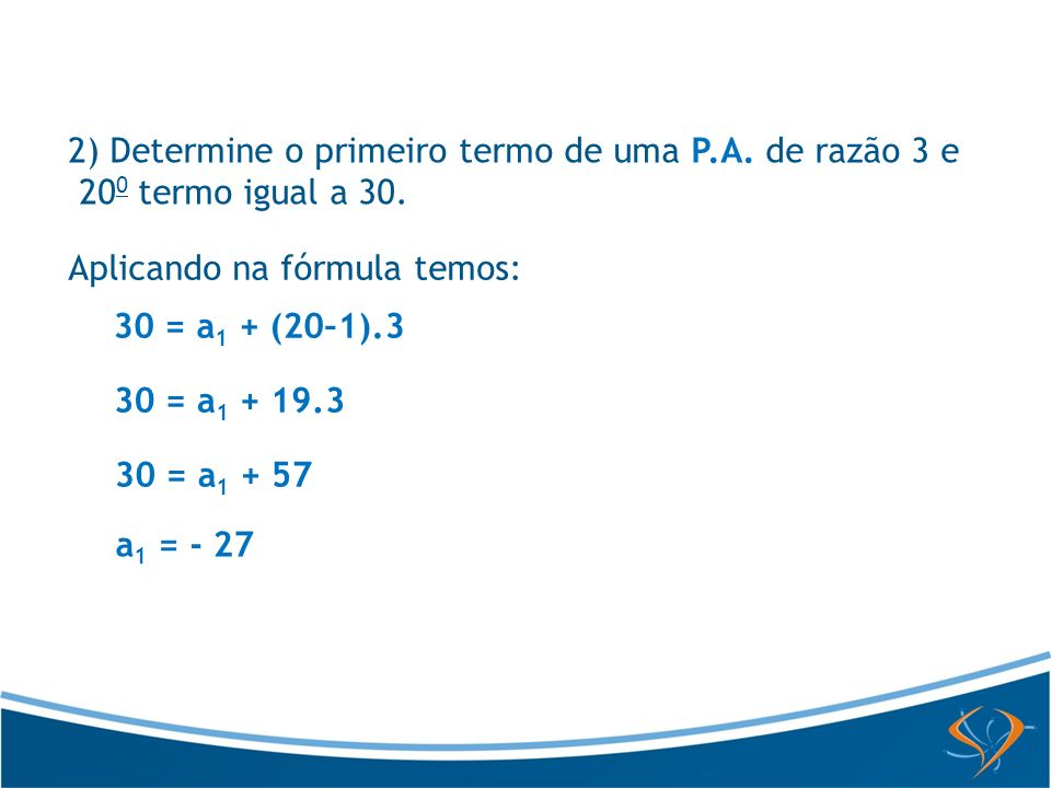 2) Determine o primeiro termo de uma P.A. de razão 3 e