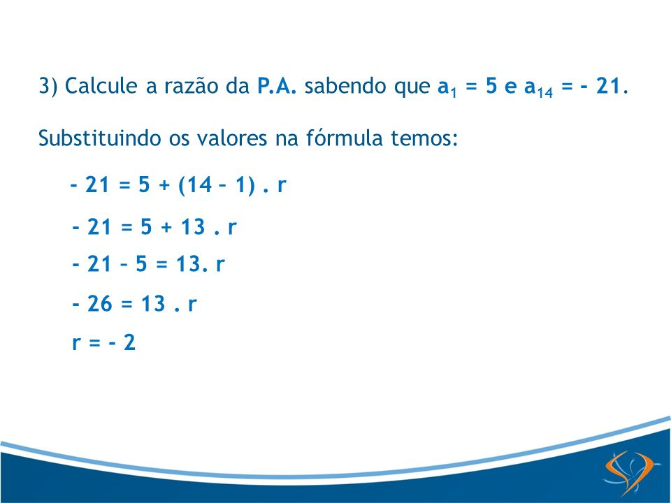 3) Calcule a razão da P.A. sabendo que a1 = 5 e a14 = - 21.