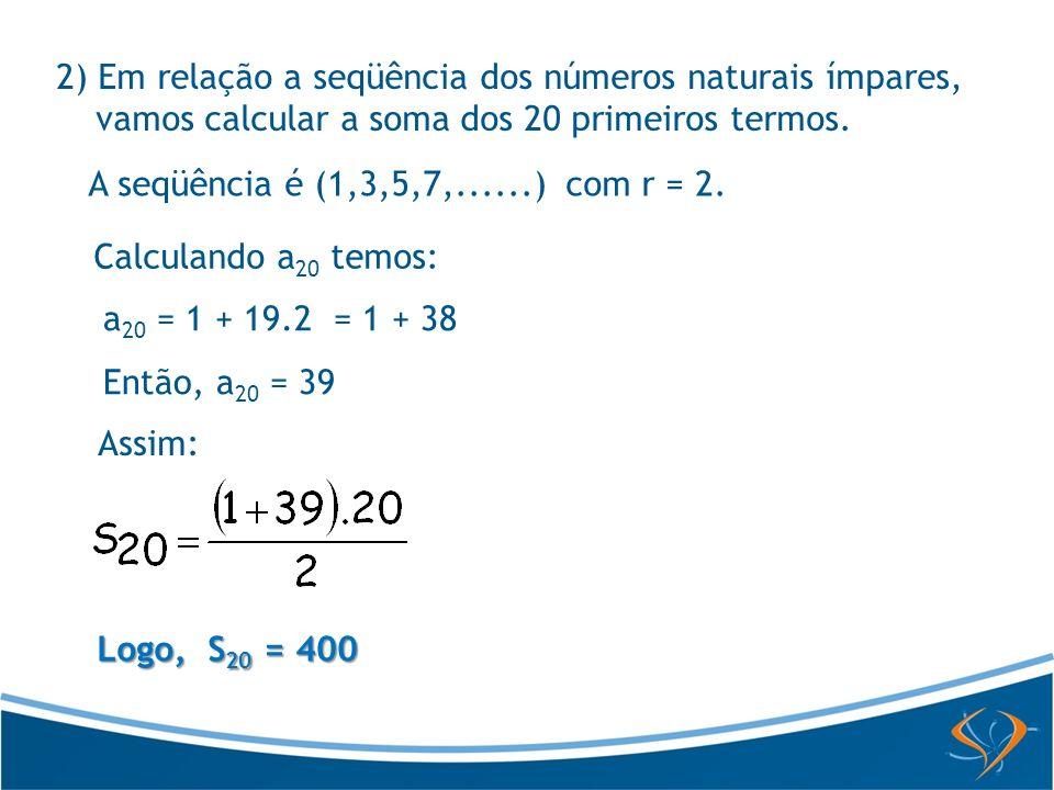 2) Em relação a seqüência dos números naturais ímpares, vamos calcular a soma dos 20 primeiros termos.