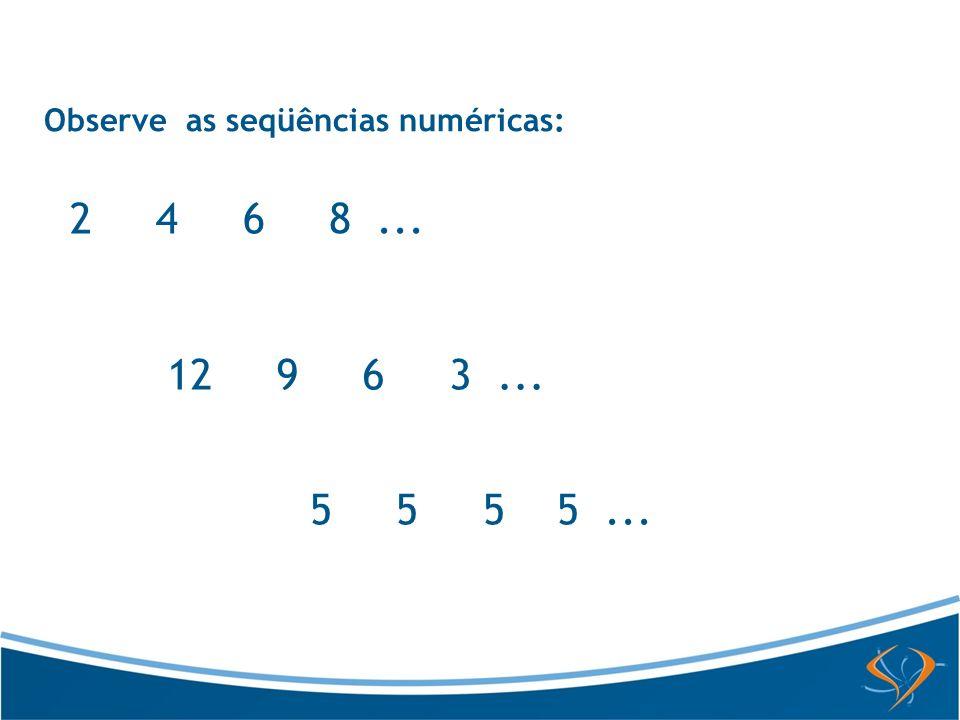 Observe as seqüências numéricas: