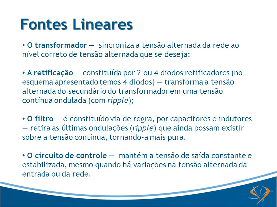 Fontes Lineares O transformador — sincroniza a tensão alternada da rede ao nível correto de tensão alternada que se deseja;