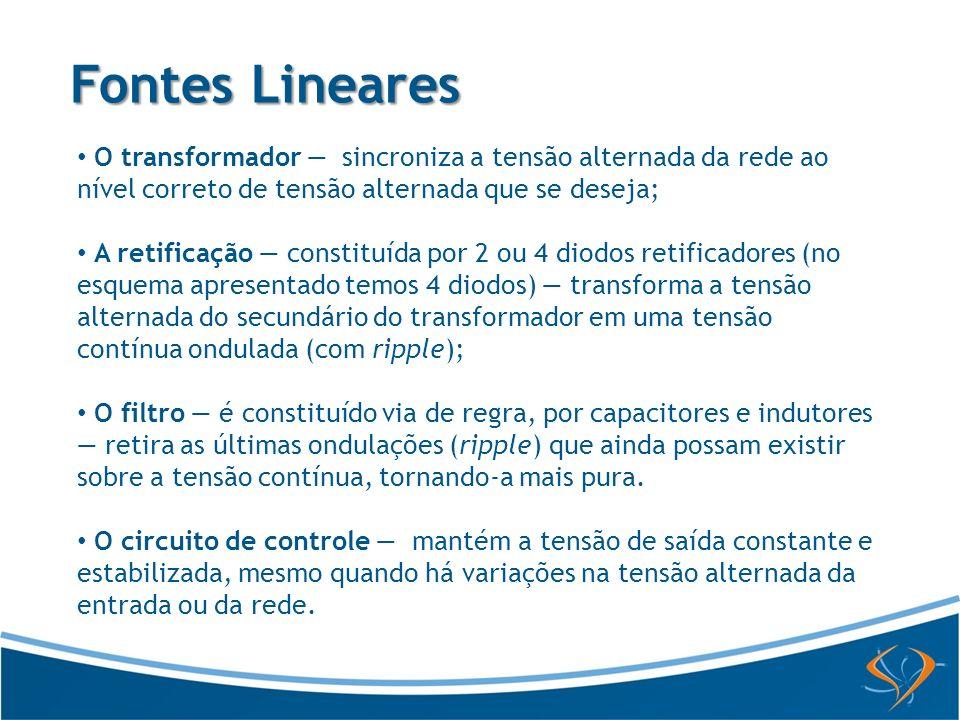 Fontes LinearesO transformador — sincroniza a tensão alternada da rede ao nível correto de tensão alternada que se deseja;