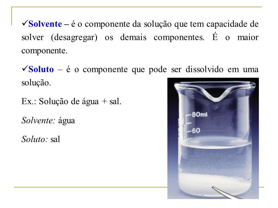 Solvente – é o componente da solução que tem capacidade de solver (desagregar) os demais componentes. É o maior componente.