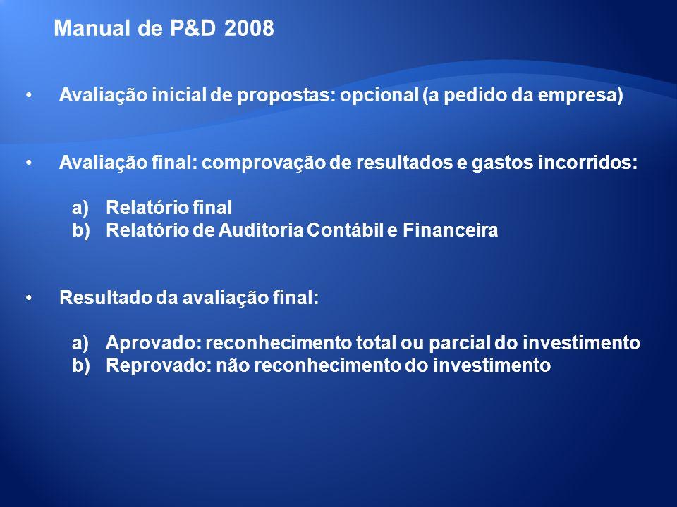 Manual de P&D 2008 Avaliação inicial de propostas: opcional (a pedido da empresa) Avaliação final: comprovação de resultados e gastos incorridos: