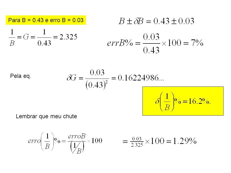 Para B = 0.43 e erro B = 0.03 Pela eq. Lembrar que meu chute
