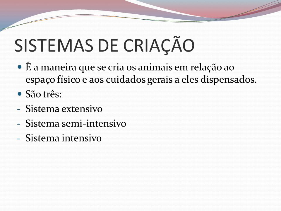 SISTEMAS DE CRIAÇÃO É a maneira que se cria os animais em relação ao espaço físico e aos cuidados gerais a eles dispensados.