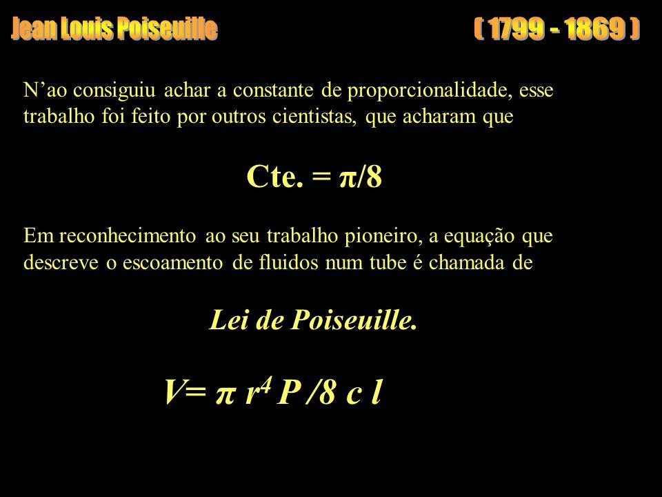 V= π r4 P /8 c l Jean Louis Poiseuille ( 1799 - 1869 ) Cte. = π/8