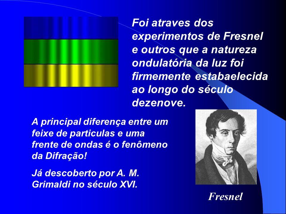 Foi atraves dos experimentos de Fresnel e outros que a natureza ondulatória da luz foi firmemente estabaelecida ao longo do século dezenove.