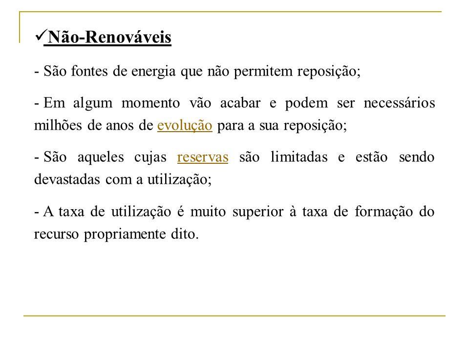 Não-Renováveis - São fontes de energia que não permitem reposição;