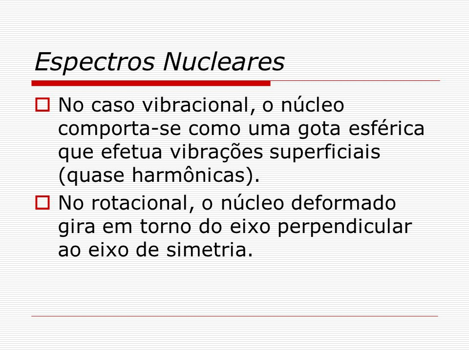 Espectros Nucleares No caso vibracional, o núcleo comporta-se como uma gota esférica que efetua vibrações superficiais (quase harmônicas).