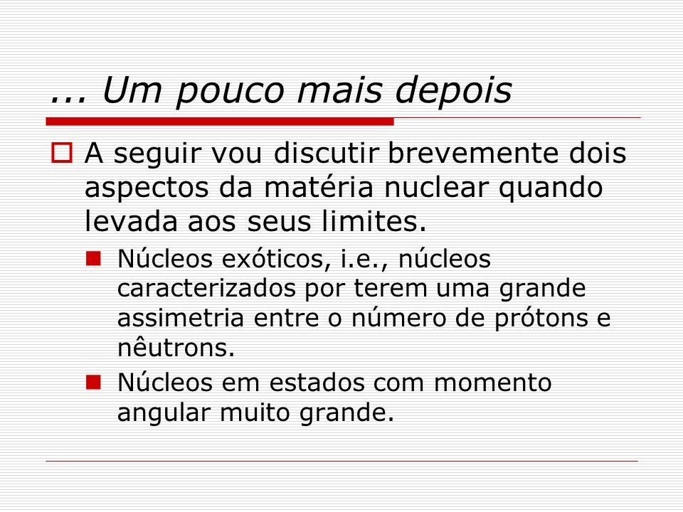 ... Um pouco mais depois A seguir vou discutir brevemente dois aspectos da matéria nuclear quando levada aos seus limites.