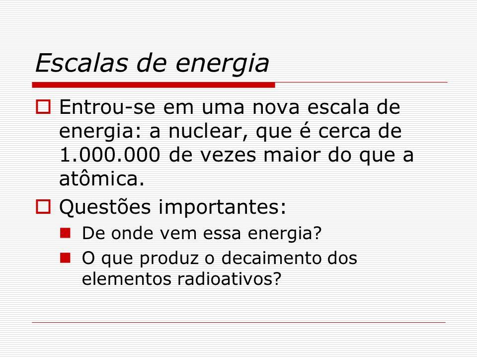 Escalas de energia Entrou-se em uma nova escala de energia: a nuclear, que é cerca de 1.000.000 de vezes maior do que a atômica.