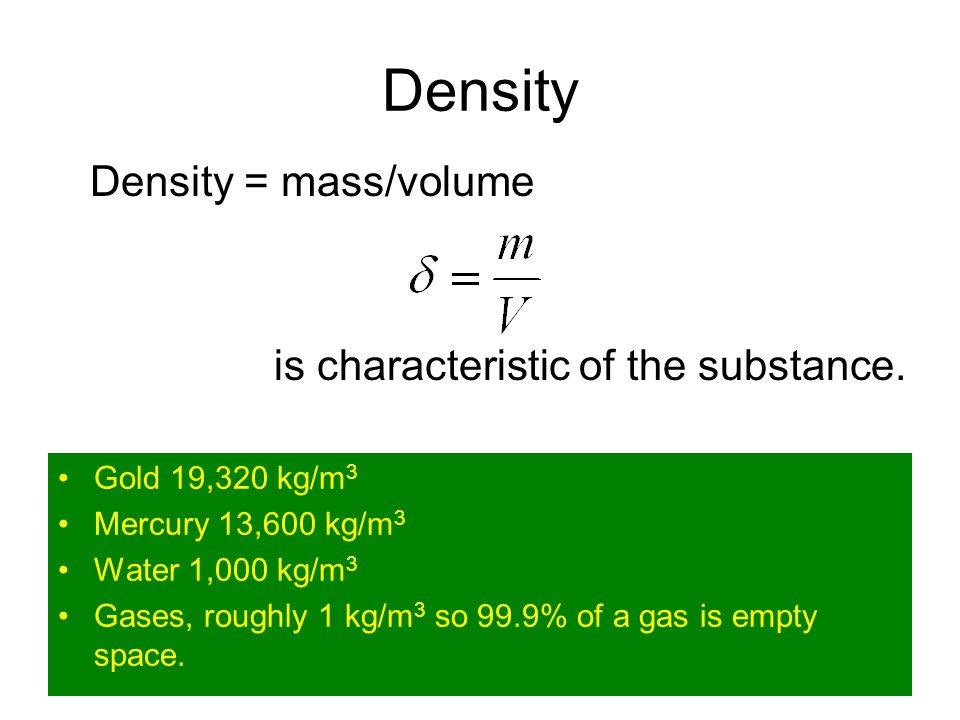 Density Density = mass/volume is characteristic of the substance.