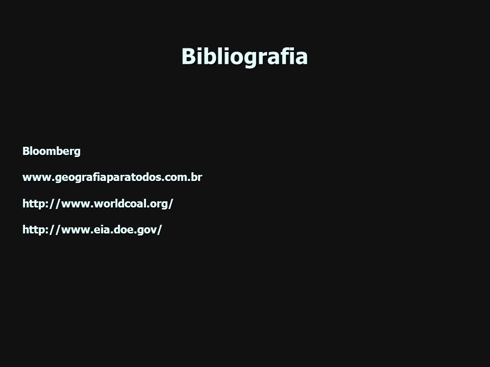 Bibliografia Bloomberg www.geografiaparatodos.com.br http://www.worldcoal.org/ http://www.eia.doe.gov/
