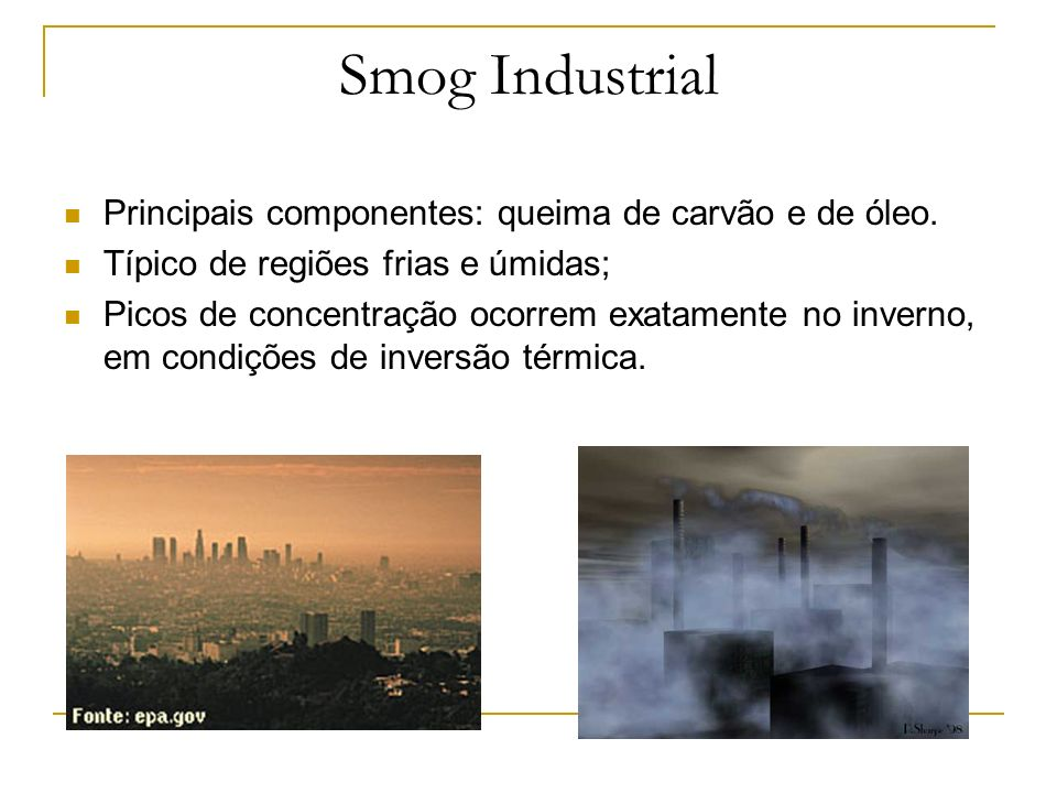 Smog Industrial Principais componentes: queima de carvão e de óleo.