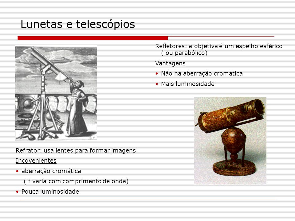 Lunetas e telescópios Refletores: a objetiva é um espelho esférico ( ou parabólico) Vantagens. Não há aberração cromática.