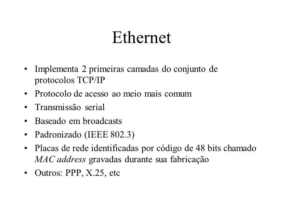 Ethernet Implementa 2 primeiras camadas do conjunto de protocolos TCP/IP. Protocolo de acesso ao meio mais comum.