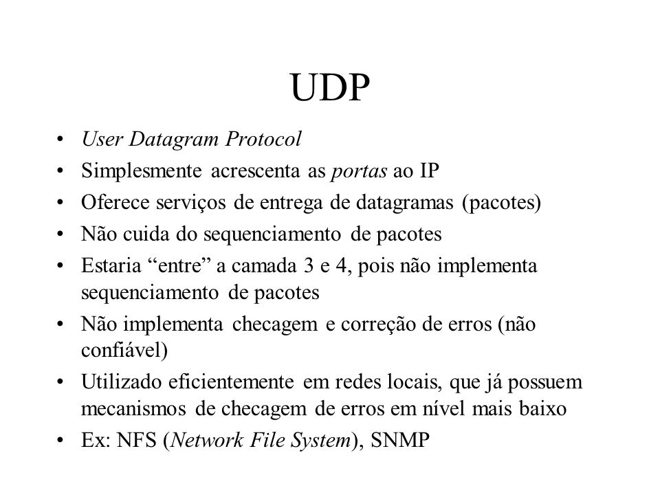 UDP User Datagram Protocol Simplesmente acrescenta as portas ao IP
