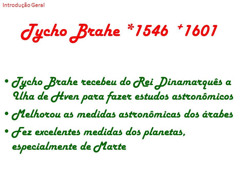 Introdução Geral Tycho Brahe *1546 +1601. Tycho Brahe recebeu do Rei Dinamarquês a Ilha de Hven para fazer estudos astronômicos.