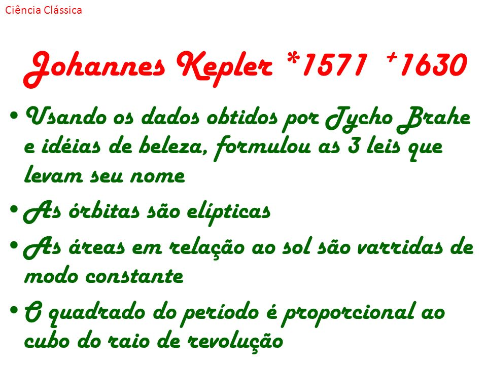 Ciência Clássica Johannes Kepler *1571 +1630. Usando os dados obtidos por Tycho Brahe e idéias de beleza, formulou as 3 leis que levam seu nome.