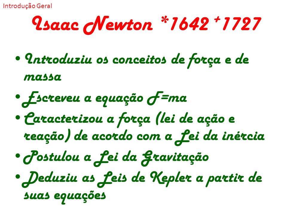 Isaac Newton *1642 +1727 Introduziu os conceitos de força e de massa