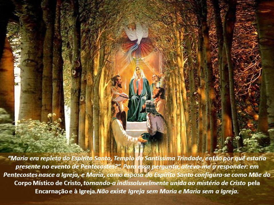 Maria era repleta do Espírito Santo, Templo da Santíssima Trindade, então por quê estaria presente no evento de Pentecostes .
