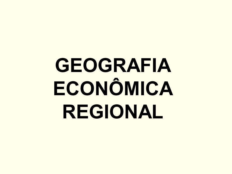 GEOGRAFIA ECONÔMICA REGIONAL