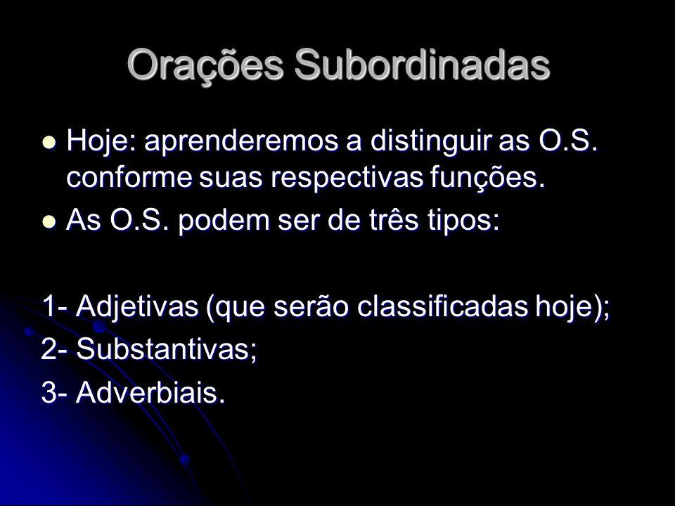 Orações Subordinadas Hoje: aprenderemos a distinguir as O.S. conforme suas respectivas funções. As O.S. podem ser de três tipos: