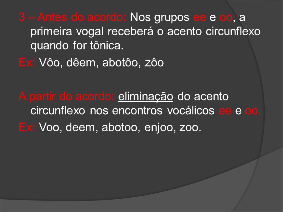 3 – Antes do acordo: Nos grupos ee e oo, a primeira vogal receberá o acento circunflexo quando for tônica.