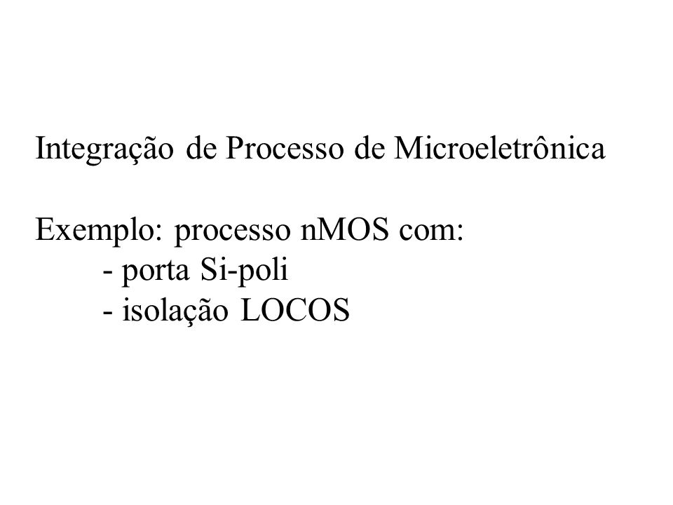 Integração de Processo de Microeletrônica Exemplo: processo nMOS com: