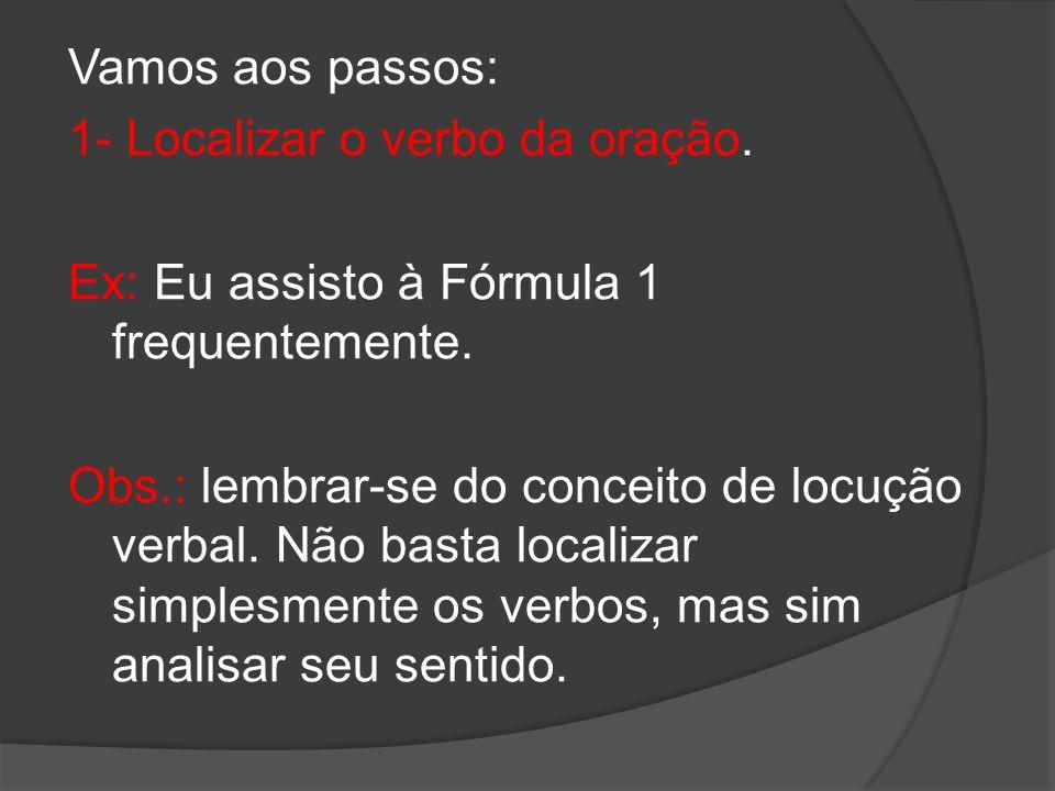 Vamos aos passos: 1- Localizar o verbo da oração. Ex: Eu assisto à Fórmula 1 frequentemente.