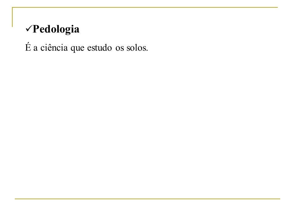 Pedologia É a ciência que estudo os solos.