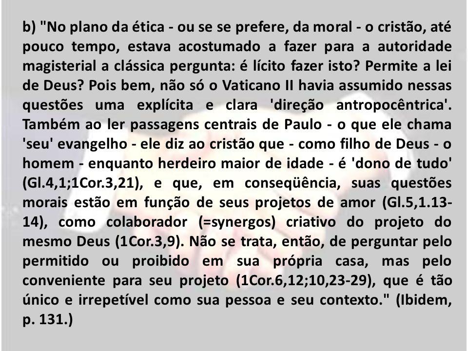 b) No plano da ética - ou se se prefere, da moral - o cristão, até pouco tempo, estava acostumado a fazer para a autoridade magisterial a clássica pergunta: é lícito fazer isto.